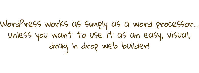 WordPress works as simply as a word processor...unless you want to use it as an easy, visual, drag 'n drop web builder!