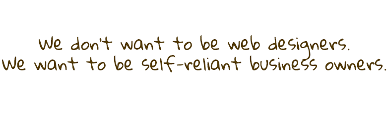 We don't want to be web designers. We want to be self-reliant business owners.